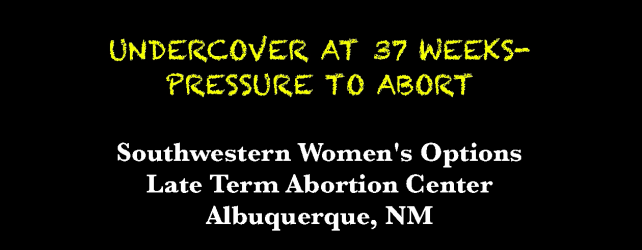 NEW VIDEO: UNDERCOVER AT 37 WEEKS- PRESSURE TO ABORT