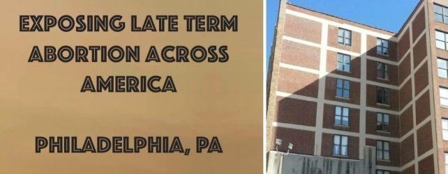 PHILADELPHIA, PA: EXPOSING LATE TERM ABORTION ACROSS AMERICA