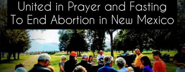 Week 6: United In Prayer and Fasting to End Abortion In New Mexico