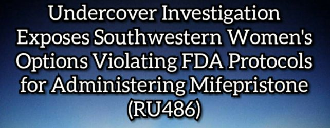 New Undercover Investigation Exposes Southwestern Women's Options Also Violating FDA Protocols